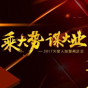 """""""乘大势,谋大业""""2017火星人加盟商年会"""