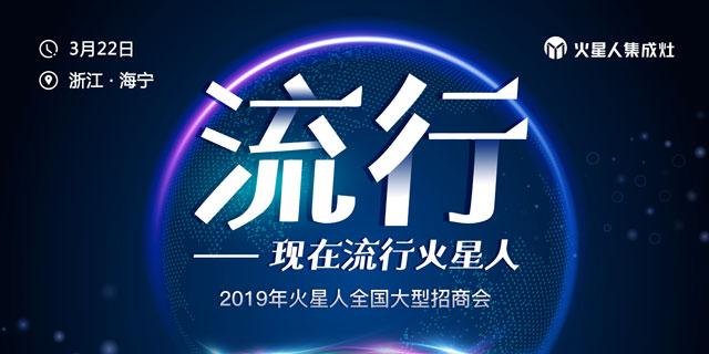 """2019火星人集成灶""""流行""""全国大型招商会"""